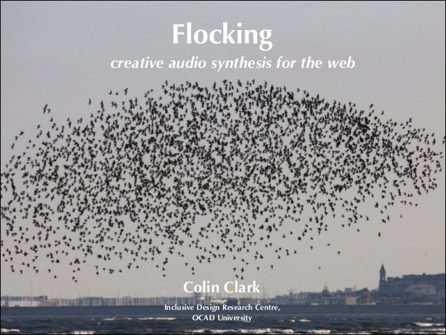 Flocking creative audio synthesis for the web  Colin Clark Inclusive Design Research Centre, OCAD University