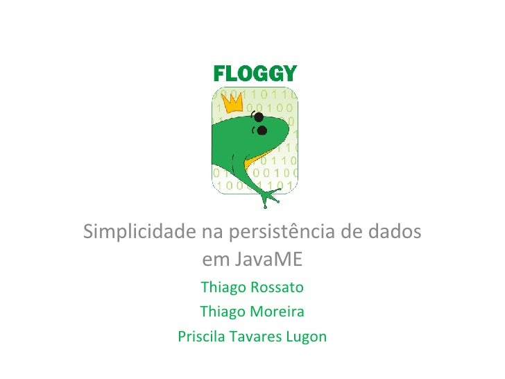 Simplicidade na persistência de dados em JavaME Thiago Rossato Thiago Moreira Priscila Tavares Lugon