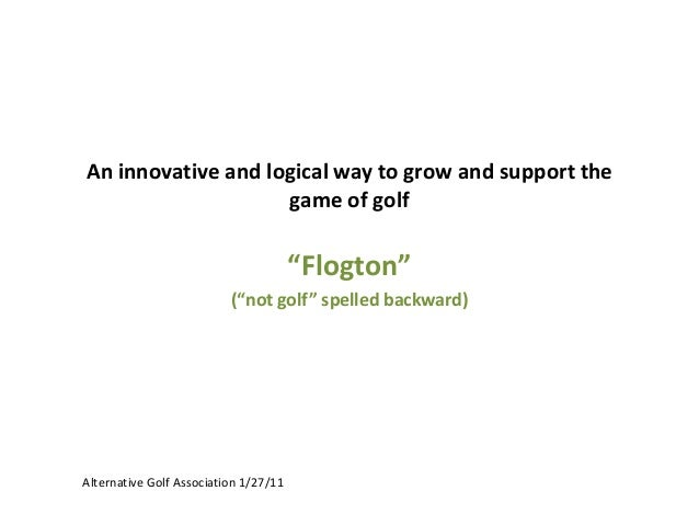 """An innovative and logical way to grow and support the game of golf  """"Flogton"""" (""""not golf"""" spelled backward)  Alternative G..."""