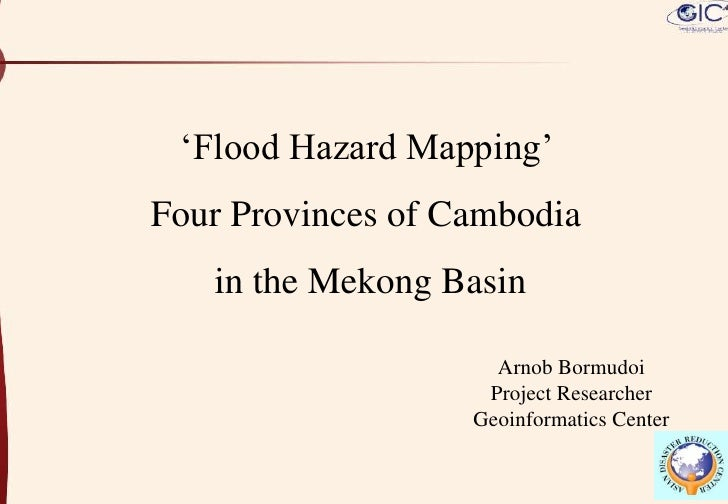 'Flood Hazard Mapping' <br />Four Provinces of Cambodia <br />in the Mekong Basin<br />Arnob Bormudoi<br />Project Researc...