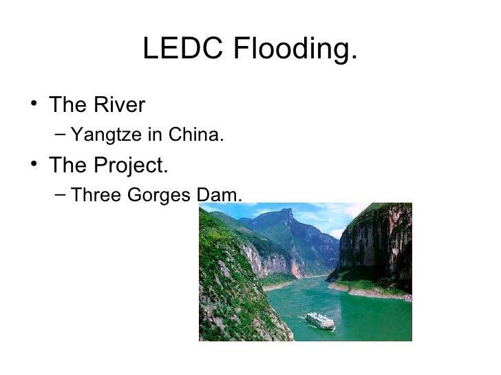 LEDC Flooding. <ul><li>The River  </li></ul><ul><ul><li>Yangtze in China. </li></ul></ul><ul><li>The Project. </li></ul><u...