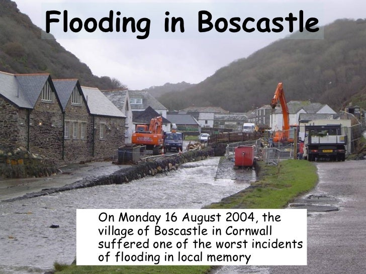 Flooding in Boscastle <ul><ul><li>On Monday 16 August 2004, the village of Boscastle in Cornwall suffered one of the worst...