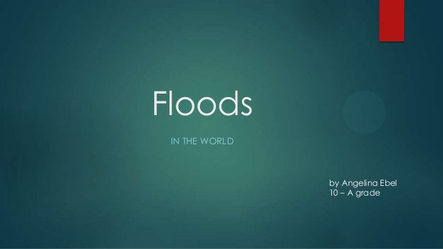 Floods IN THE WORLD  by Angelina Ebel 10 – A grade