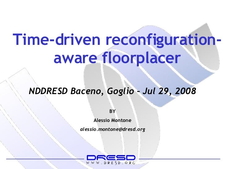 Time-driven reconfiguration-aware floorplacer BY Alessio Montone [email_address] NDDRESD Baceno, Goglio – Jul 29, 2008