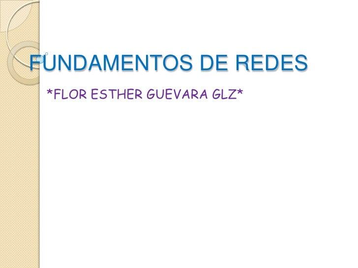 FUNDAMENTOS DE REDES<br />*FLOR ESTHER GUEVARA GLZ*<br />