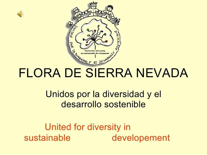 FLORA DE SIERRA NEVADA Unidos por la diversidad y el desarrollo sostenible United for diversity in sustainable    develope...