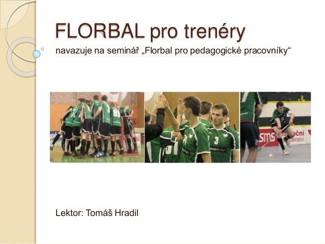 """FLORBAL pro trenéry navazuje na seminář """"Florbal pro pedagogické pracovníky"""" Lektor: Tomáš Hradil"""