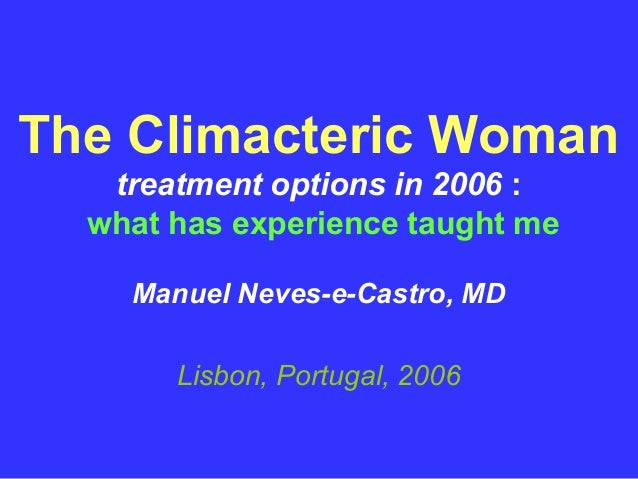 The Climacteric Woman   treatment options in 2006 :  what has experience taught me    Manuel Neves-e-Castro, MD       Lisb...
