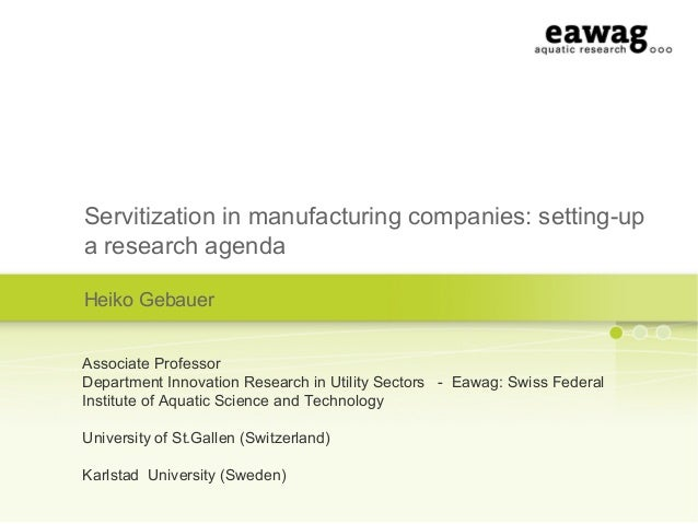Servitization in manufacturing companies: setting-upa research agendaHeiko GebauerAssociate ProfessorDepartment Innovation...