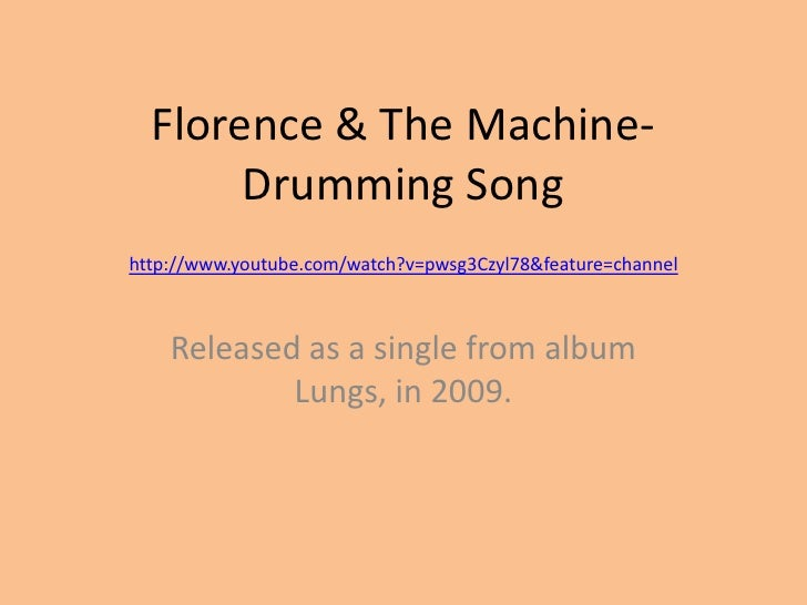 Florence & The Machine-Drumming Song<br />http://www.youtube.com/watch?v=pwsg3Czyl78&feature=channel<br />Released as a si...