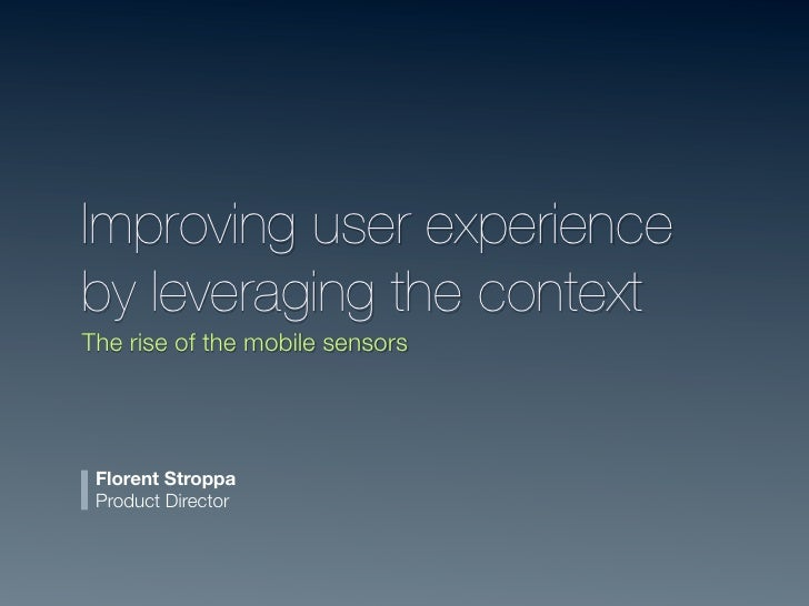 Improving user experienceby leveraging the contextThe rise of the mobile sensors Florent Stroppa Product Director