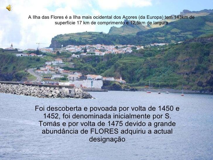 Flores A Ilha das Flores é a Ilha mais ocidental dos Açores (da Europa) tem 143km de superfície 17 km de comprimento e 12,...