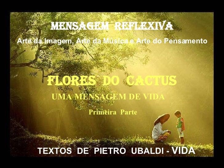 MENSAGEM  REFLEXIVA Arte da Imagem, Arte da Música e Arte do Pensamento FlorES  dO  cactus TEXTOS  DE  PIETRO  UBALDI -  V...
