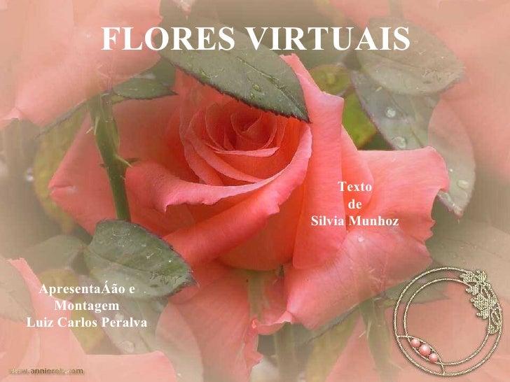 FLORES VIRTUAIS Apresentação e Montagem Luiz Carlos Peralva Texto de Silvia Munhoz