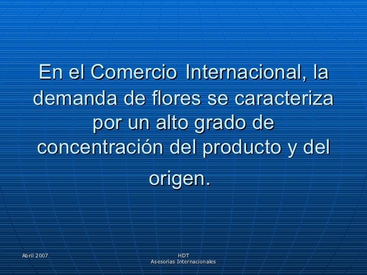 En el Comercio   Internacional, la demanda de flores se caracteriza por un alto grado de concentración del producto y del ...