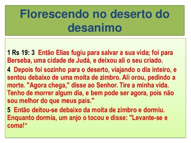 Florescendo no deserto do desanimo 1 Rs 19: 3 Então Elias fugiu para salvar a sua vida; foi para Berseba, uma cidade de Ju...