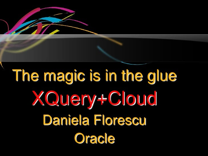 The Magic's in the Glue:  Daniela Florescu Presentation on XQuery and the Cloud