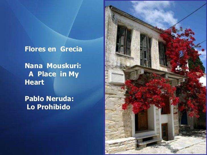 Flores en  Grecia Nana  Mouskuri : A  Place  in My Heart Pablo Neruda: Lo Prohibido