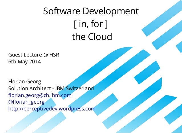 Software	Development [	in,	for	] 	the	Cloud Guest	Lecture	@	HSR	 6th	May	2014 Florian	Georg Solution	Architect	-	IBM	Switz...