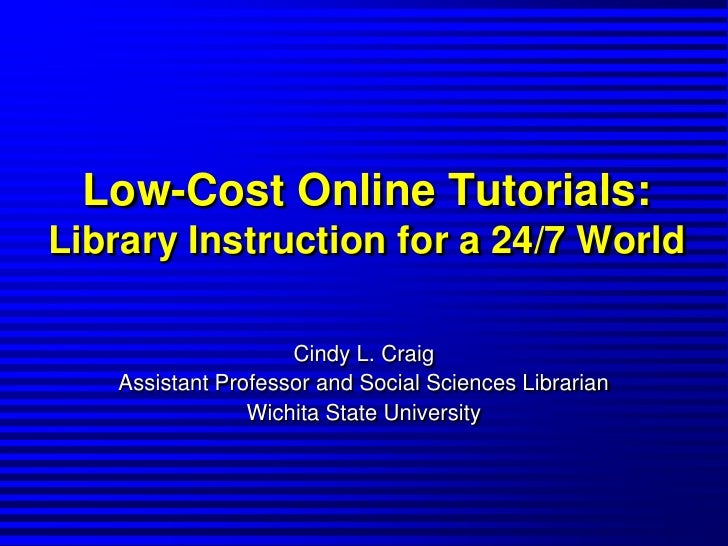 Low-Cost Online Tutorials:Library Instruction for a 24/7 World<br />Cindy L. Craig<br />Assistant Professor and Social Sci...