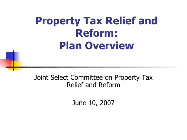Property Tax Relief and Reform: Plan Overview Joint Select Committee on Property Tax Relief and Reform June 10, 2007