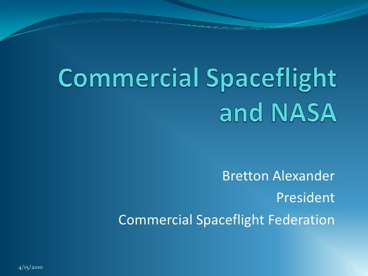 Commercial Spaceflight and NASA<br />Bretton Alexander<br />President<br />Commercial Spaceflight Federation<br />4/15/201...