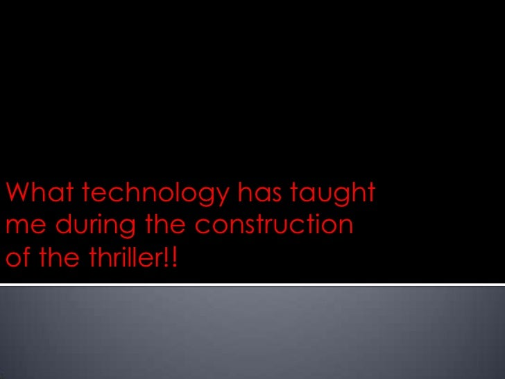 What technology has taughtme during the constructionof the thriller!!