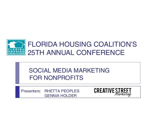 FLORIDA HOUSING COALITION'S  25TH ANNUAL CONFERENCE   SOCIAL MEDIA MARKETING   FOR NONPROFITSPresenters: RHETTA PEOPLES   ...