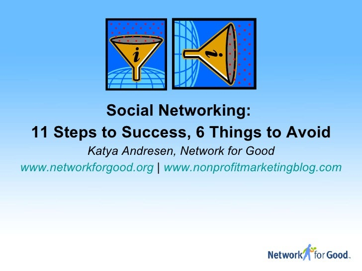 Social Networking:  11 Steps to Success, 6 Things to Avoid Katya Andresen, Network for Good www.networkforgood.org  |  www...