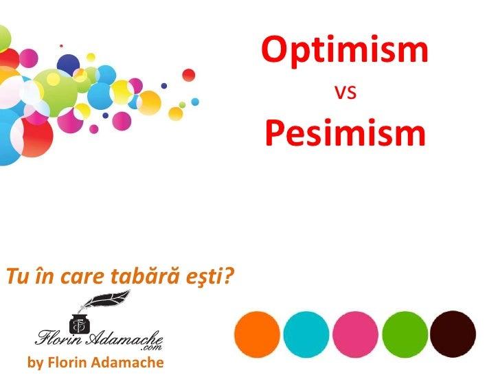 Optimism                             vs                          PesimismTu în care tabără eşti?  by Florin Adamache
