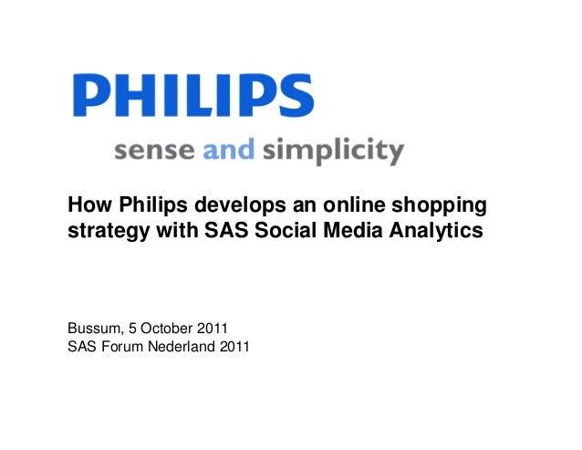 How Philips develops an online shoppingstrategy with SAS Social Media AnalyticsBussum, 5 October 2011SAS Forum Nederland 2...