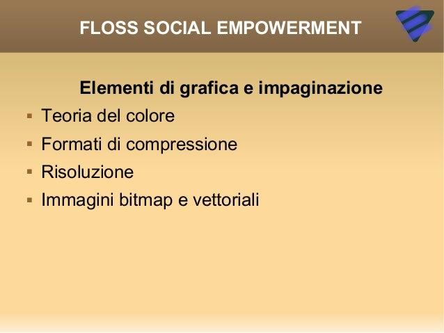 FLOSS SOCIAL EMPOWERMENT Elementi di grafica e impaginazione  Teoria del colore  Formati di compressione  Risoluzione ...