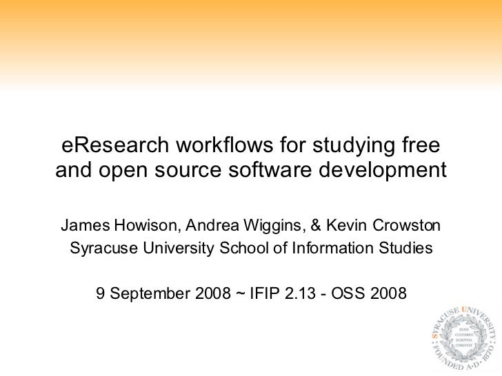 eResearch workflows for studying free and open source software development James Howison, Andrea Wiggins, & Kevin Crowston...
