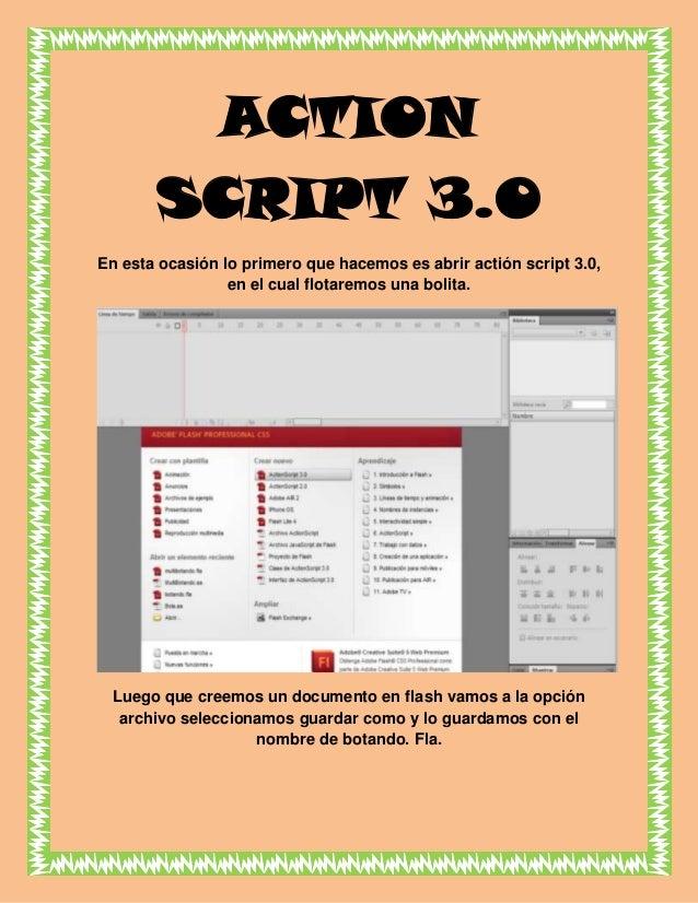 ACTION SCRIPT 3.0 En esta ocasión lo primero que hacemos es abrir actión script 3.0, en el cual flotaremos una bolita. Lue...