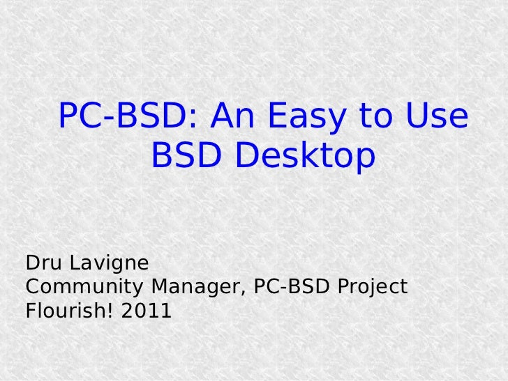PC-BSD: An Easy to Use       BSD DesktopDru LavigneCommunity Manager, PC-BSD ProjectFlourish! 2011