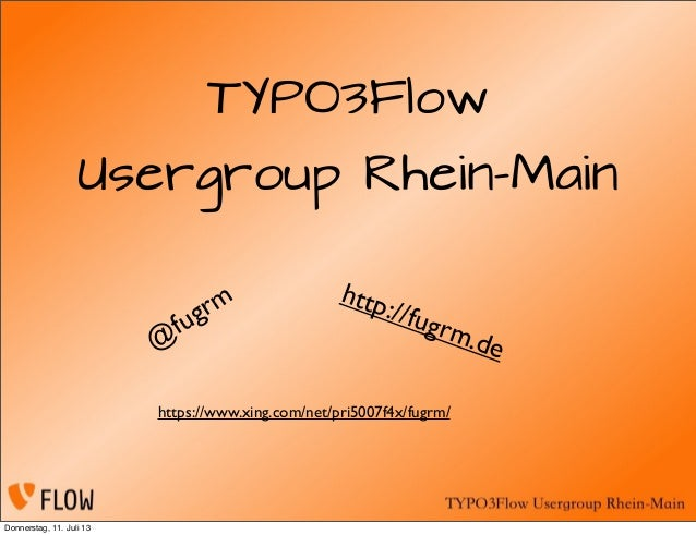 TYPO3Flow Usergroup Rhein-Main @ fugrm http://fugrm.de https://www.xing.com/net/pri5007f4x/fugrm/ Donnerstag, 11. Juli 13