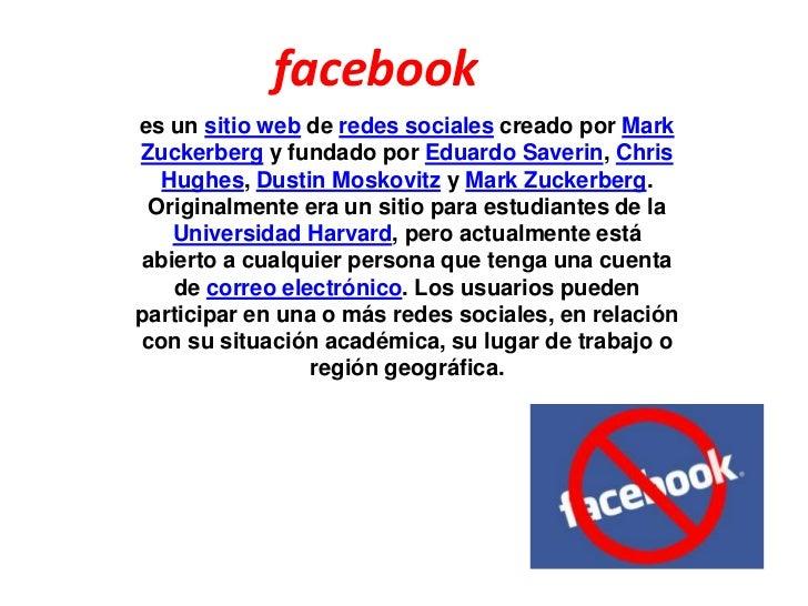 facebook<br />es un sitio web de redes sociales creado por Mark Zuckerberg y fundado por Eduardo Saverin, Chris Hughes, Du...