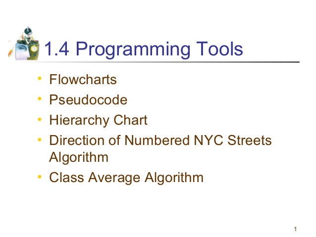 1 1.4 Programming Tools • Flowcharts • Pseudocode • Hierarchy Chart • Direction of Numbered NYC Streets Algorithm • Class ...