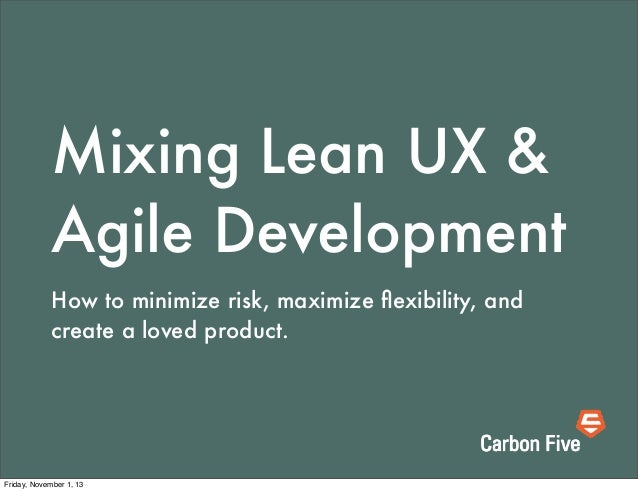 Mixing Lean UX & Agile Development How to minimize risk, maximize flexibility, and create a loved product.  Friday, Novembe...
