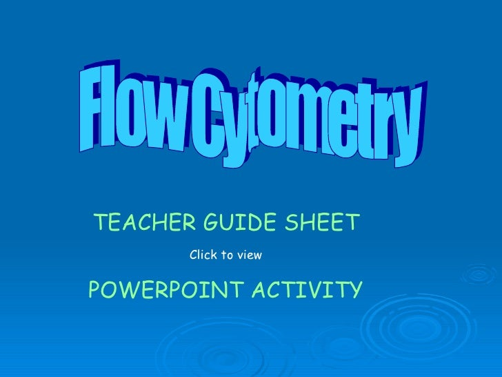 Flow Cytometry TEACHER GUIDE SHEET Click to view POWERPOINT ACTIVITY