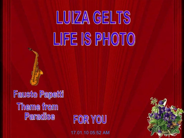LIFE IS PHOTO LUIZA GELTS 17.01.10   05:52 AM Fausto Papetti Theme from Paradise FOR YOU