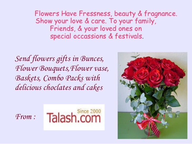 Flowers Have Fressness, beauty & fragnance. Show your love & care. To your family,  Friends, & your loved ones on  special...