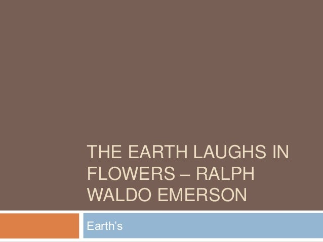 THE EARTH LAUGHS IN FLOWERS – RALPH WALDO EMERSON Earth's