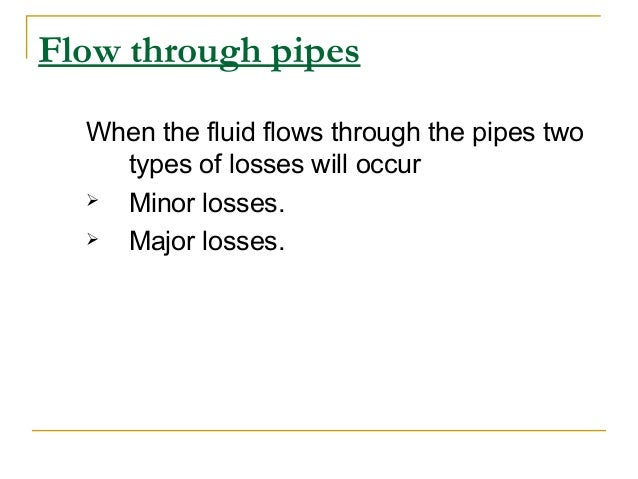 Flow through pipes When the fluid flows through the pipes two types of losses will occur  Minor losses.  Major losses.
