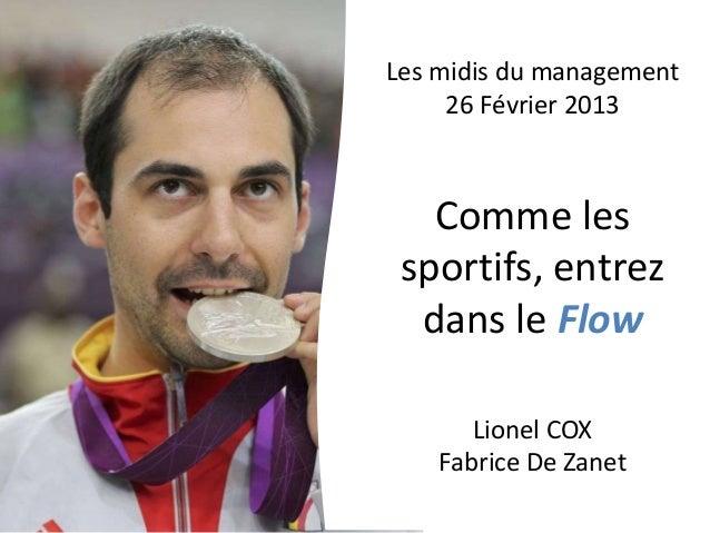 Les midis du management     26 Février 2013   Comme les sportifs, entrez  dans le Flow       Lionel COX    Fabrice De Zanet