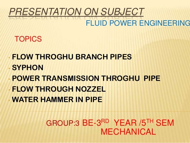 PRESENTATION ON SUBJECT • FLOW THROGHU BRANCH PIPES • SYPHON • POWER TRANSMISSION THROGHU PIPE • FLOW THROUGH NOZZEL • WAT...