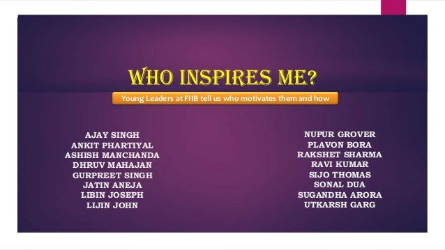 Who Inspires me? Young Leaders at FIIB tell us who motivates them and how  AJAY SINGH ANKIT PHARTIYAL ASHISH MANCHANDA DHR...