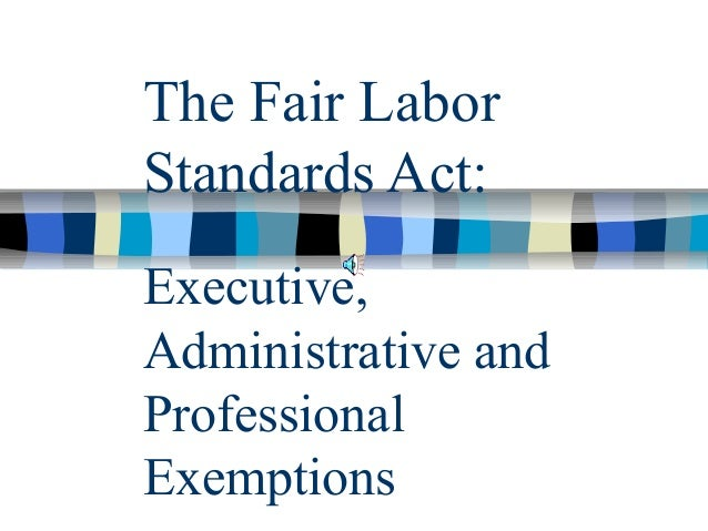 The Fair LaborStandards Act:Executive,Administrative andProfessionalExemptions