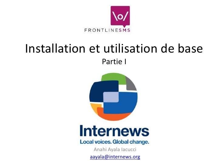 Installation et utilisation de base                Partie I             Anahi Ayala Iacucci            aayala@internews.org