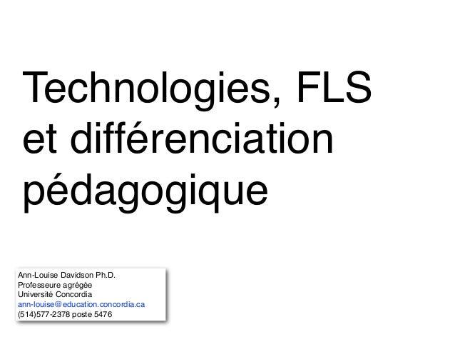 Technologies, FLS et différenciation pédagogique Ann-Louise Davidson Ph.D.! Professeure agrégée! Université Concordia! ann...